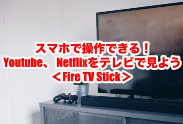 スマホで操作できる!YouTube(ユーチューブ)、 Netflix(ネットフリックス)をテレビで見よう<Fire TV Stick>